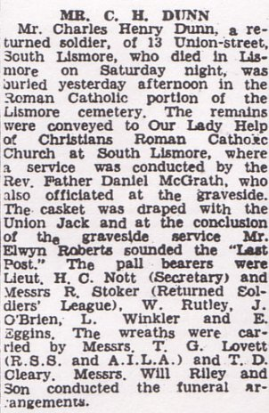 "Mr Charles Henry Dunn, a returned soldier, of 13 Union street, South Lismore who died in Lismore on Saturday night, was buried yesterday afternoon in the roman Catholic portion of the Lismore cemetery. The remains were conveyed to our Lady Help of Christians Roman Catholic Church at South Lismore, where a service was conducted by the Rev. Father Daniel McGrath, who also officiated at the graveside. The casket was draped with the Union Jack and at the conclusion of the graveside service Mr. Elwyn Roberts sounded the ""Last Post""."