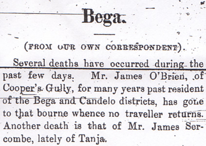 His death was reported in The Pambula Voice of May 18, 1894. Mr James OBrien of Coopers Gully, for many years resident of the Bega and Candelo districts, has gone to that bourne whence no traveller returns.