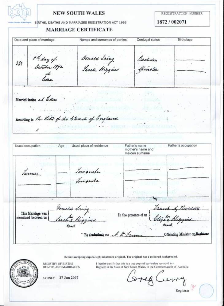 Donald Laing and Sarah Higgins were married on October 8, 1872 (1872/2071) at Eden in a Church of England ceremony. Witnesses to the marriage were Frank Russell and Eliza Higgins. Unfortunately, the marriage certificate reveals little further information, except that donald was a farmer at Towamba and that Sarah as a spinster at Towamba.